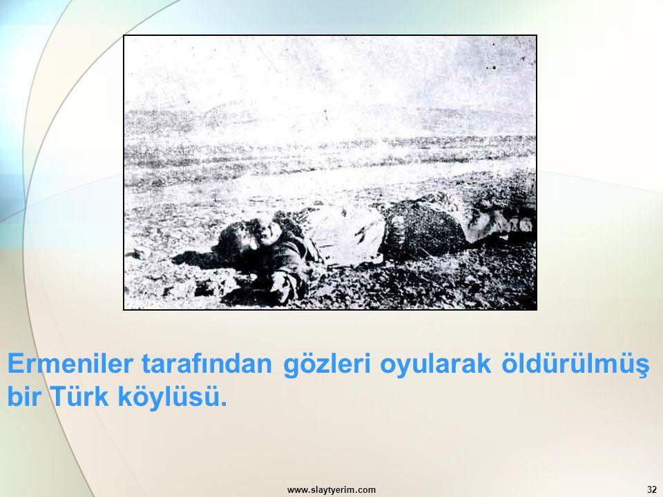 www.slaytyerim.com32 Ermeniler tarafından gözleri oyularak öldürülmüş bir Türk köylüsü.