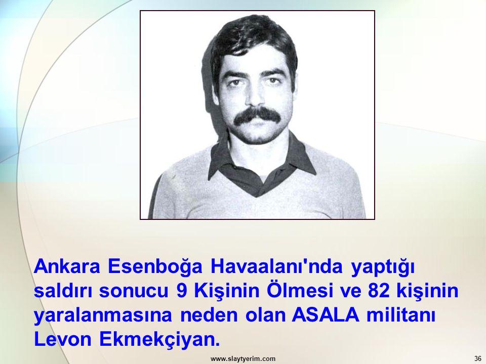 www.slaytyerim.com36 Ankara Esenboğa Havaalanı'nda yaptığı saldırı sonucu 9 Kişinin Ölmesi ve 82 kişinin yaralanmasına neden olan ASALA militanı Levon