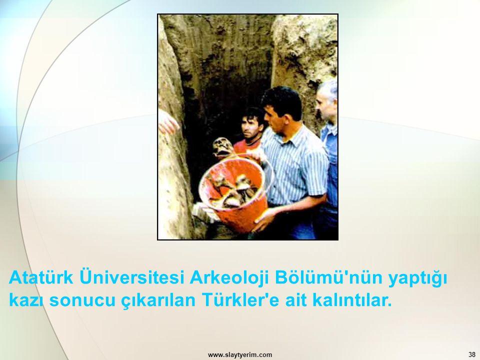 www.slaytyerim.com38 Atatürk Üniversitesi Arkeoloji Bölümü'nün yaptığı kazı sonucu çıkarılan Türkler'e ait kalıntılar.