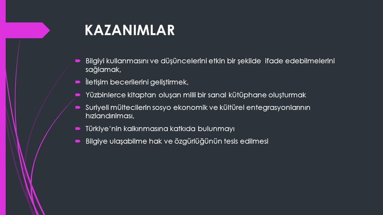 KAZANIMLAR  Bilgiyi kullanmasını ve düşüncelerini etkin bir şekilde ifade edebilmelerini sağlamak,  İletişim becerilerini geliştirmek,  Yüzbinlerce kitaptan oluşan milli bir sanal kütüphane oluşturmak  Suriyeli mültecilerin sosyo ekonomik ve kültürel entegrasyonlarının hızlandırılması,  Türkiye'nin kalkınmasına katkıda bulunmayı  Bilgiye ulaşabilme hak ve özgürlüğünün tesis edilmesi