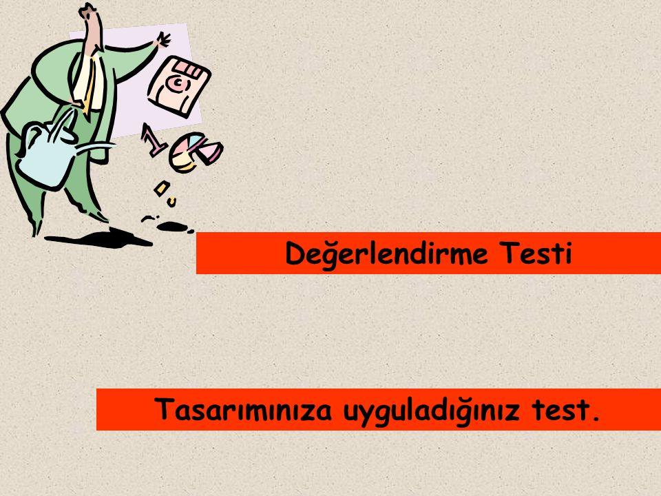 Tasarımınıza uyguladığınız test. Değerlendirme Testi
