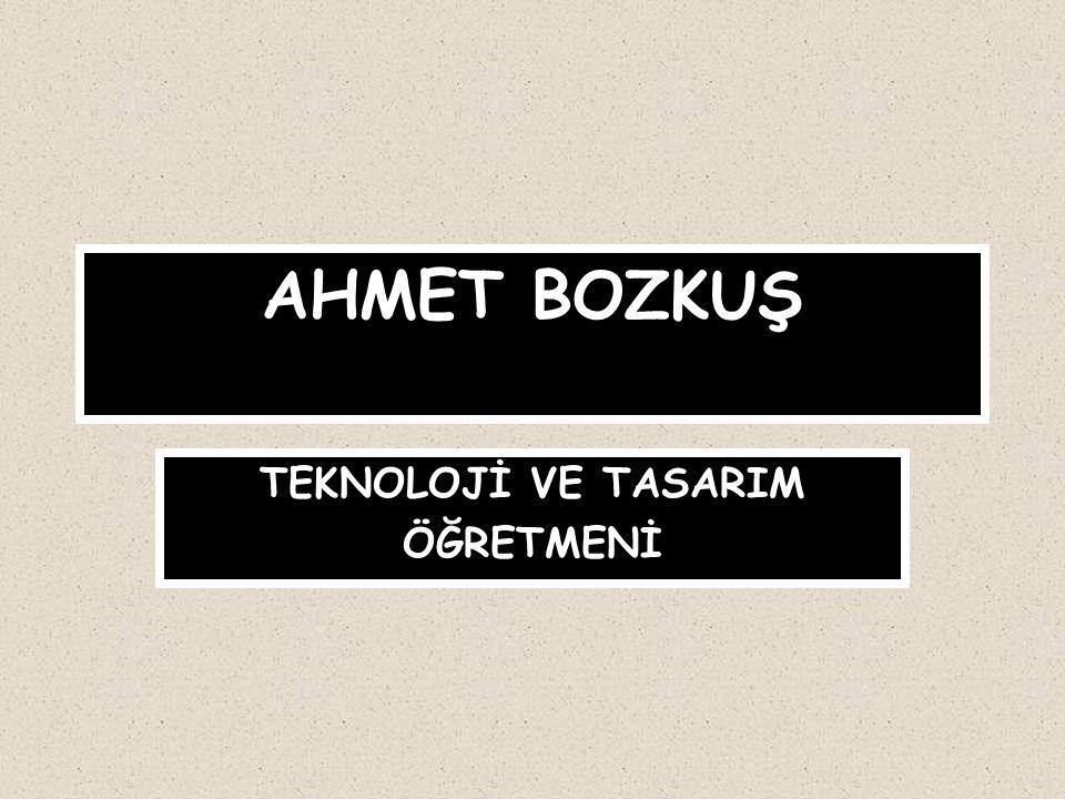 AHMET BOZKUŞ TEKNOLOJİ VE TASARIM ÖĞRETMENİ