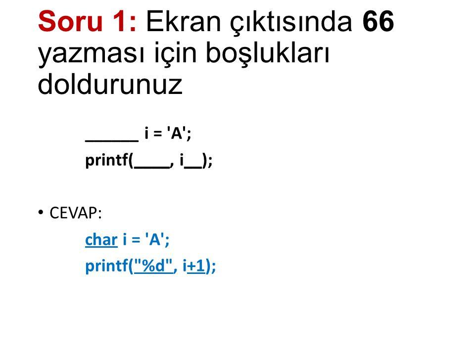 Soru 1: Ekran çıktısında 66 yazması için boşlukları doldurunuz ______ i = A ; printf(____, i__); CEVAP: char i = A ; printf( %d , i+1);