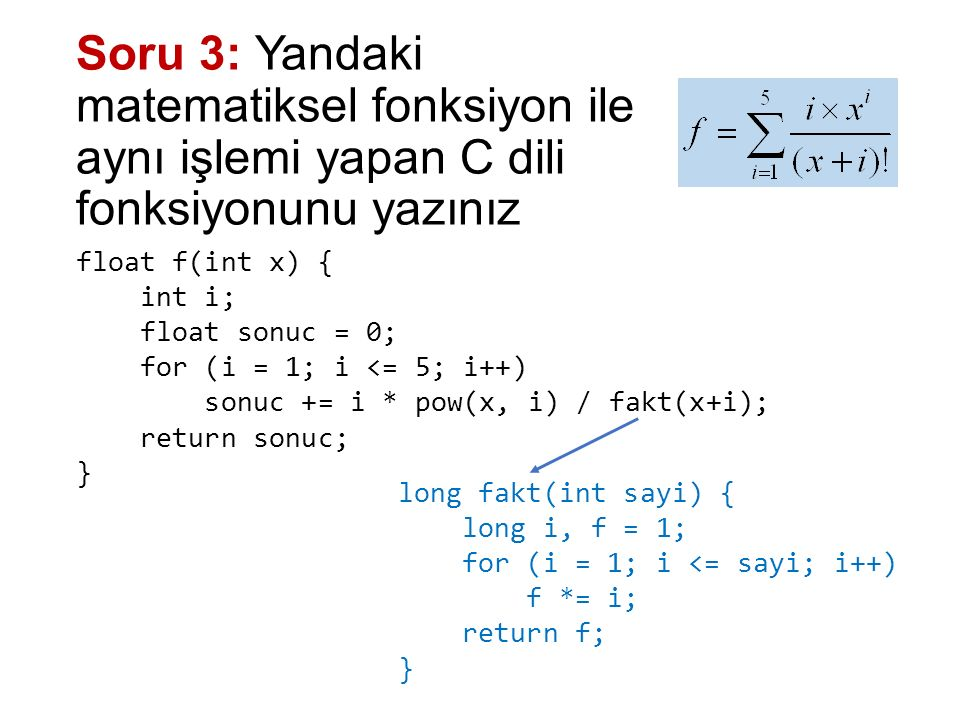 Soru 4: Kullanıcıdan 2 tamsayı değer alan ve bu değerler arasında yer alan tüm asal sayıları ve bu asal sayıların toplamını ekranda gösteren programı yazınız main(){ int sayi1, sayi2, i, j, toplam = 0; printf ( kucuk sayiyi girin: ); scanf( %d , &sayi1); printf ( buyuk sayiyi girin: ); scanf( %d , &sayi2); printf( iki sayi arasindaki asal sayilar:\n ) for (i = sayi1; i <= sayi2; i++){ for (j = 2; j <= sqrt(i); j++) if (i % j == 0) break; if (j > sqrt(i) && i > 1){ printf( %d\n , i); toplam += i; } } printf ( toplami = %d , toplam); }