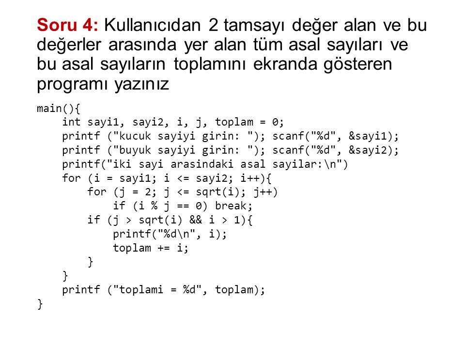 Önceki soruyu asal fonksiyonunu kullanarak yapalım: bool asal(int sayi){ for (int i=2; i<=sayi/2; i++) if (sayi%i == 0) return false; return true; } main(){ int sayi1, sayi2, i, j, toplam = 0; printf ( kucuk sayiyi girin: ); scanf( %d , &sayi1); printf ( buyuk sayiyi girin: ); scanf( %d , &sayi2); printf( iki sayi arasindaki asal sayilar:\n ) for (i = sayi1; i <= sayi2; i++){ if (asal(i)) { printf( %d\n , i); toplam += i; } printf ( toplami = %d , toplam); }
