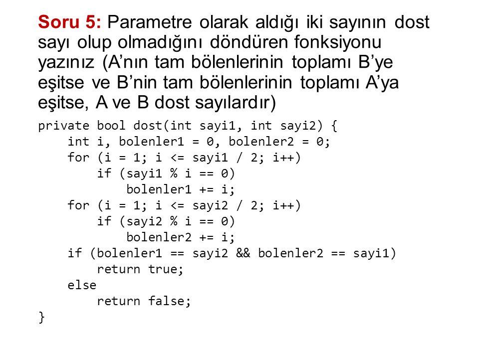 Soru 5: Parametre olarak aldığı iki sayının dost sayı olup olmadığını döndüren fonksiyonu yazınız (A'nın tam bölenlerinin toplamı B'ye eşitse ve B'nin tam bölenlerinin toplamı A'ya eşitse, A ve B dost sayılardır) private bool dost(int sayi1, int sayi2) { int i, bolenler1 = 0, bolenler2 = 0; for (i = 1; i <= sayi1 / 2; i++) if (sayi1 % i == 0) bolenler1 += i; for (i = 1; i <= sayi2 / 2; i++) if (sayi2 % i == 0) bolenler2 += i; if (bolenler1 == sayi2 && bolenler2 == sayi1) return true; else return false; }