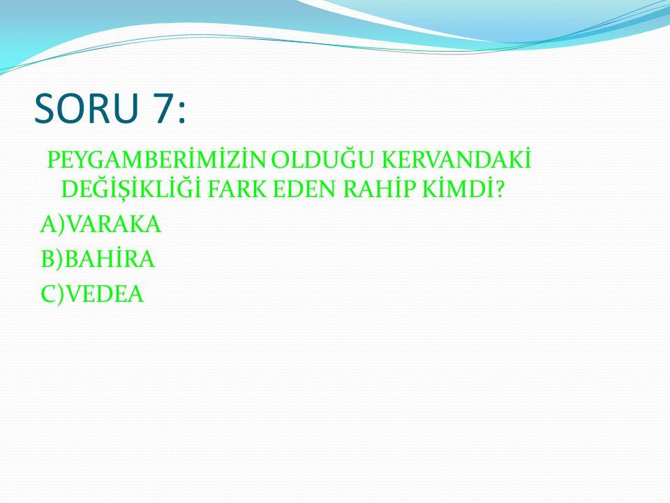 SORU 7: PEYGAMBERİMİZİN OLDUĞU KERVANDAKİ DEĞİŞİKLİĞİ FARK EDEN RAHİP KİMDİ.