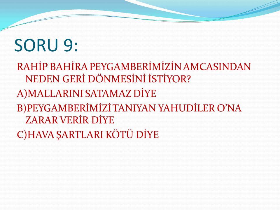 SORU 9: RAHİP BAHİRA PEYGAMBERİMİZİN AMCASINDAN NEDEN GERİ DÖNMESİNİ İSTİYOR.