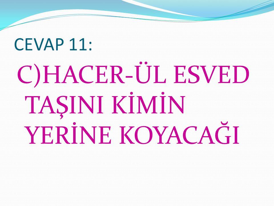 CEVAP 11: C)HACER-ÜL ESVED TAŞINI KİMİN YERİNE KOYACAĞI