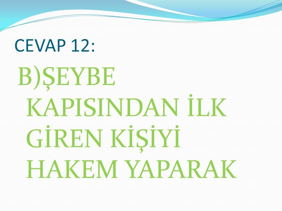 SORU 13: HACER-ÜL ESVED TAŞININ KONULMASINDA HAKEMLİK YAPAN PEYGAMBERİMİZ NASIL BİR YOL İZLEMİŞTİR.