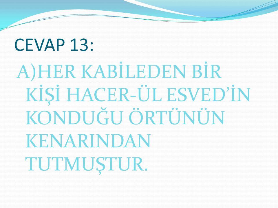 CEVAP 13: A)HER KABİLEDEN BİR KİŞİ HACER-ÜL ESVED'İN KONDUĞU ÖRTÜNÜN KENARINDAN TUTMUŞTUR.