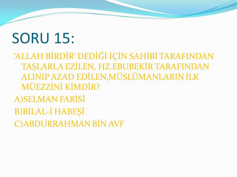 SORU 15: 'ALLAH BİRDİR' DEDİĞİ İÇİN SAHİBİ TARAFINDAN TAŞLARLA EZİLEN, HZ.EBUBEKİR TARAFINDAN ALINIP AZAD EDİLEN,MÜSLÜMANLARIN İLK MÜEZZİNİ KİMDİR.
