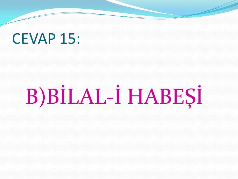 CEVAP 15: B)BİLAL-İ HABEŞİ