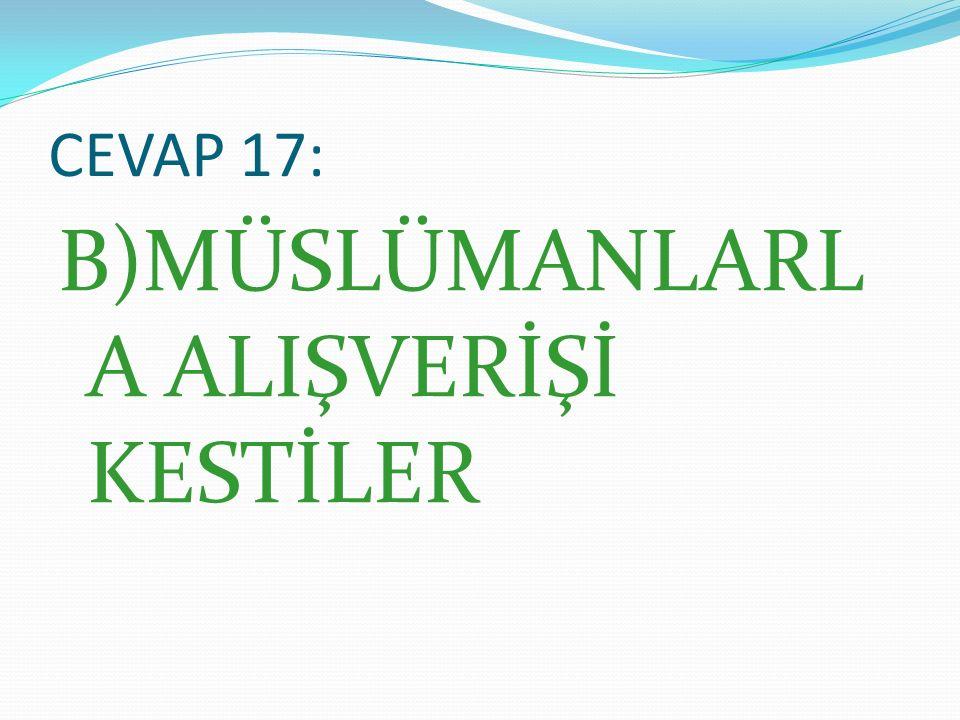 CEVAP 17: B)MÜSLÜMANLARL A ALIŞVERİŞİ KESTİLER