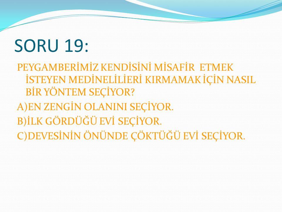 SORU 19: PEYGAMBERİMİZ KENDİSİNİ MİSAFİR ETMEK İSTEYEN MEDİNELİLİERİ KIRMAMAK İÇİN NASIL BİR YÖNTEM SEÇİYOR.