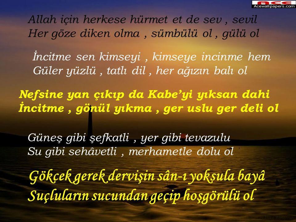 Allah için herkese hürmet et de sev, sevil Her göze diken olma, sümbülü ol, gülü ol İncitme sen kimseyi, kimseye incinme hem Güler yüzlü, tatlı dil, h