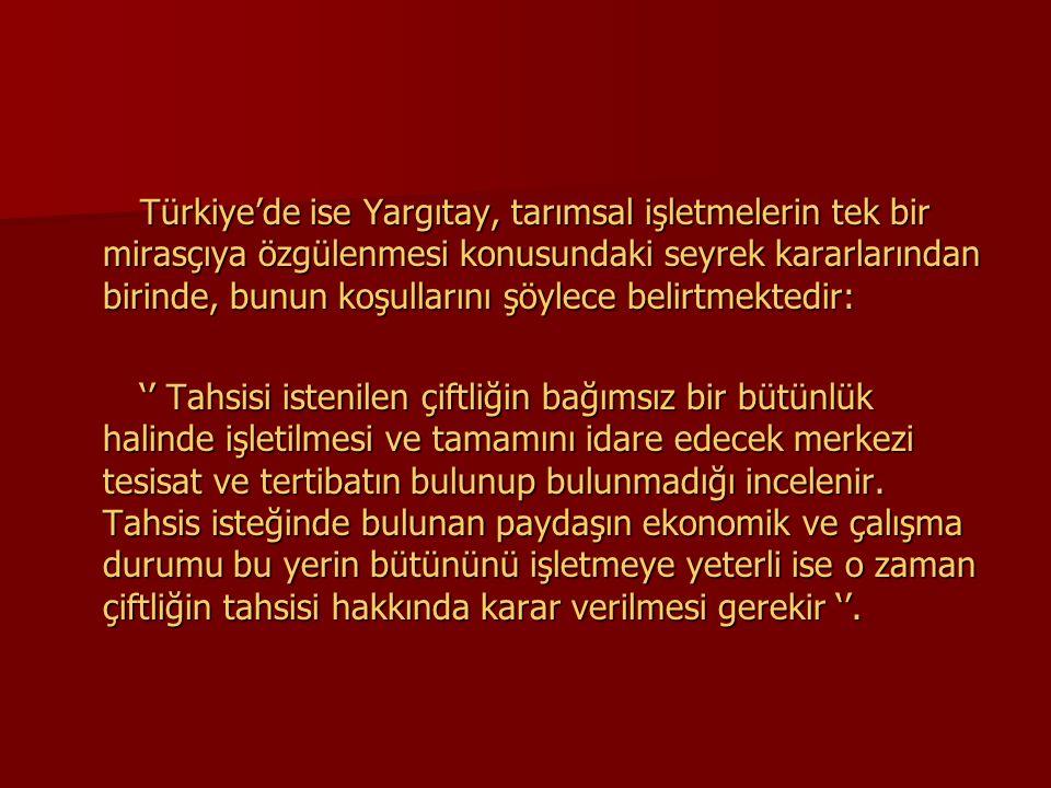 Türkiye'de ise Yargıtay, tarımsal işletmelerin tek bir mirasçıya özgülenmesi konusundaki seyrek kararlarından birinde, bunun koşullarını şöylece belirtmektedir: Türkiye'de ise Yargıtay, tarımsal işletmelerin tek bir mirasçıya özgülenmesi konusundaki seyrek kararlarından birinde, bunun koşullarını şöylece belirtmektedir: '' Tahsisi istenilen çiftliğin bağımsız bir bütünlük halinde işletilmesi ve tamamını idare edecek merkezi tesisat ve tertibatın bulunup bulunmadığı incelenir.