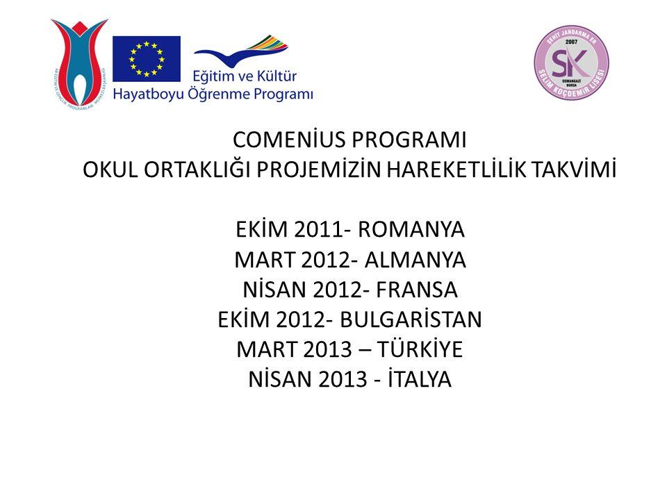 COMENİUS PROGRAMI OKUL ORTAKLIĞI PROJEMİZİN HAREKETLİLİK TAKVİMİ EKİM 2011- ROMANYA MART 2012- ALMANYA NİSAN 2012- FRANSA EKİM 2012- BULGARİSTAN MART 2013 – TÜRKİYE NİSAN 2013 - İTALYA