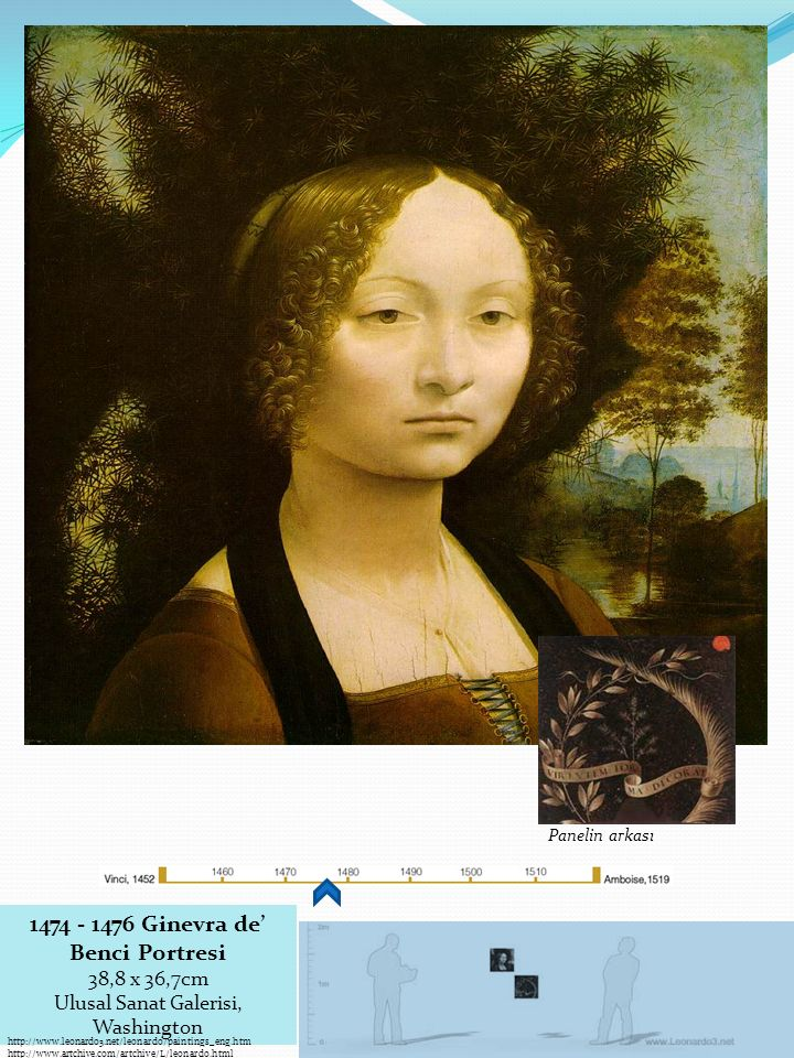 1474 - 1476 Ginevra de' Benci Portresi 38,8 x 36,7cm Ulusal Sanat Galerisi, Washington Panelin arkası http://www.leonardo3.net/leonardo/paintings_eng.htm http://www.artchive.com/artchive/L/leonardo.html