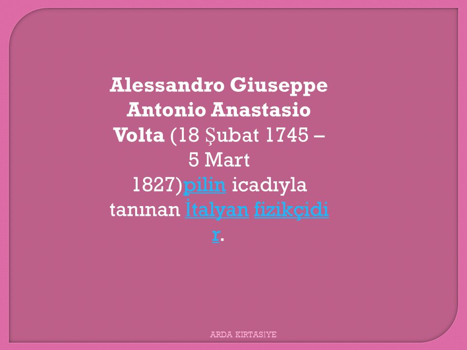 Alessandro Giuseppe Antonio Anastasio Volta (18 Ş ubat 1745 – 5 Mart 1827)pilin icadıyla tanınan İ talyan fizikçidi r.pilin İ talyanfizikçidi r ARDA K