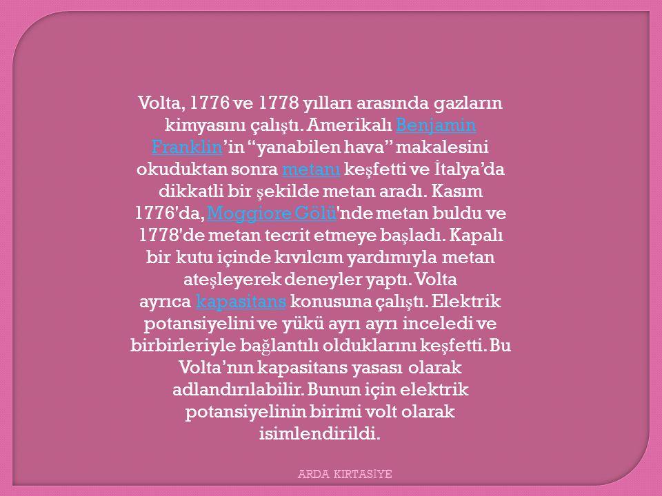 """Volta, 1776 ve 1778 yılları arasında gazların kimyasını çalı ş tı. Amerikalı Benjamin Franklin'in """"yanabilen hava"""" makalesini okuduktan sonra metanı k"""