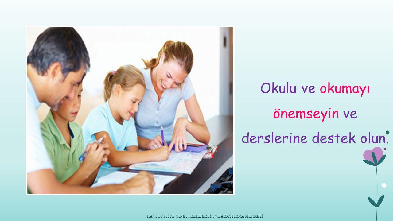 Okulu ve okumayı önemseyin ve derslerine destek olun. HACI LÜTFİYE ŞİRECİ REHBERLİK VE ARAŞTIRMA MERKEZİ