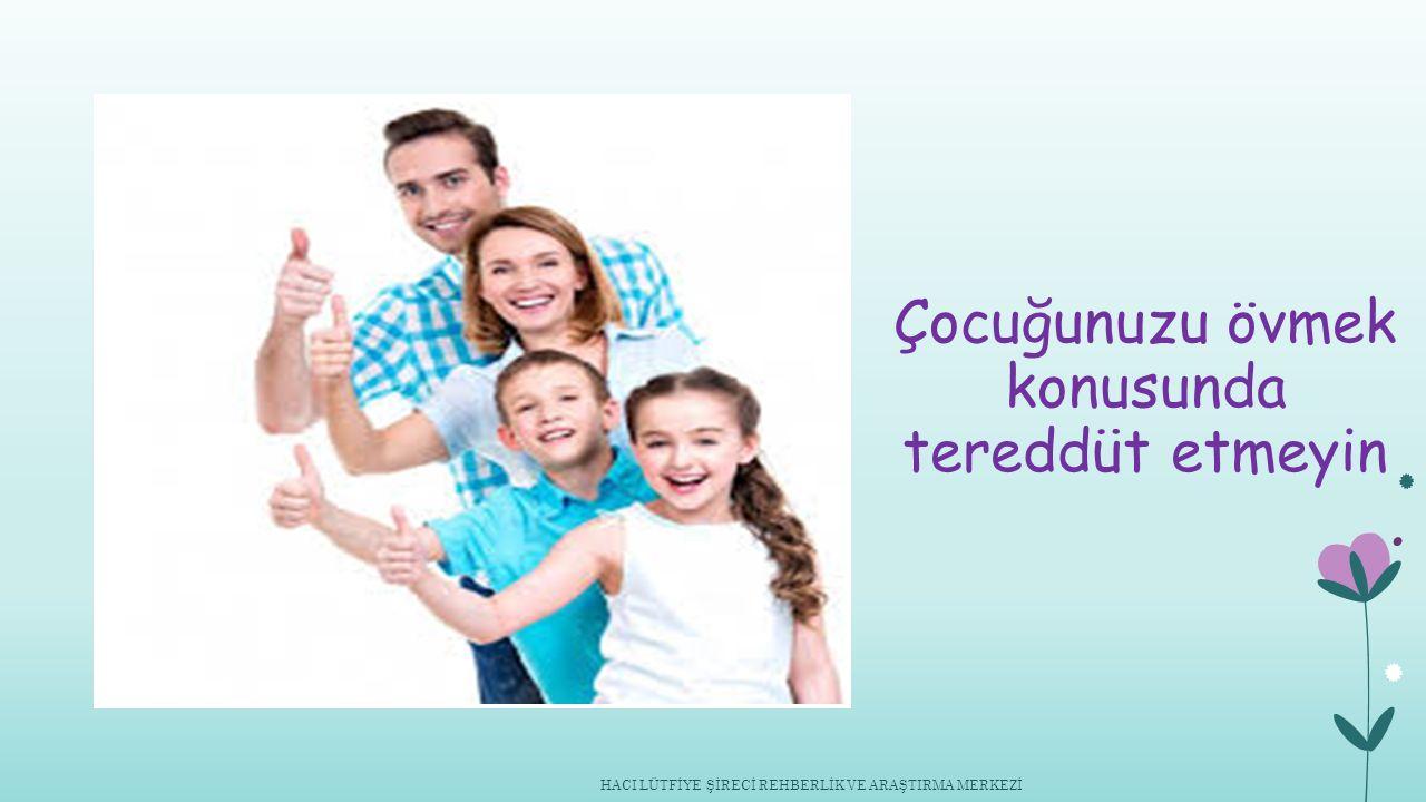 Çocuğunuzu övmek konusunda tereddüt etmeyin HACI LÜTFİYE ŞİRECİ REHBERLİK VE ARAŞTIRMA MERKEZİ