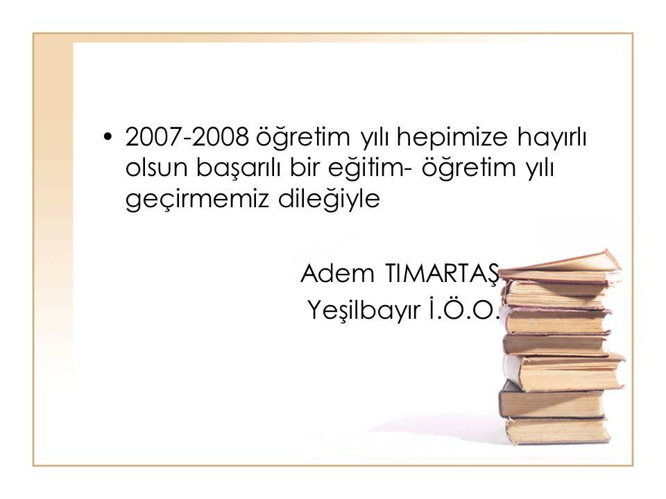 2007-2008 öğretim yılı hepimize hayırlı olsun başarılı bir eğitim- öğretim yılı geçirmemiz dileğiyle Adem TIMARTAŞ Yeşilbayır İ.Ö.O.