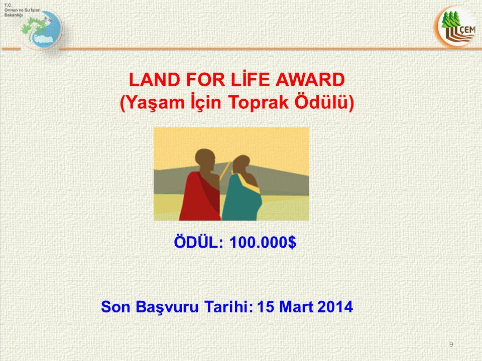 LAND FOR LİFE AWARD (Yaşam İçin Toprak Ödülü) ÖDÜL: 100.000$ 9 Son Başvuru Tarihi: 15 Mart 2014