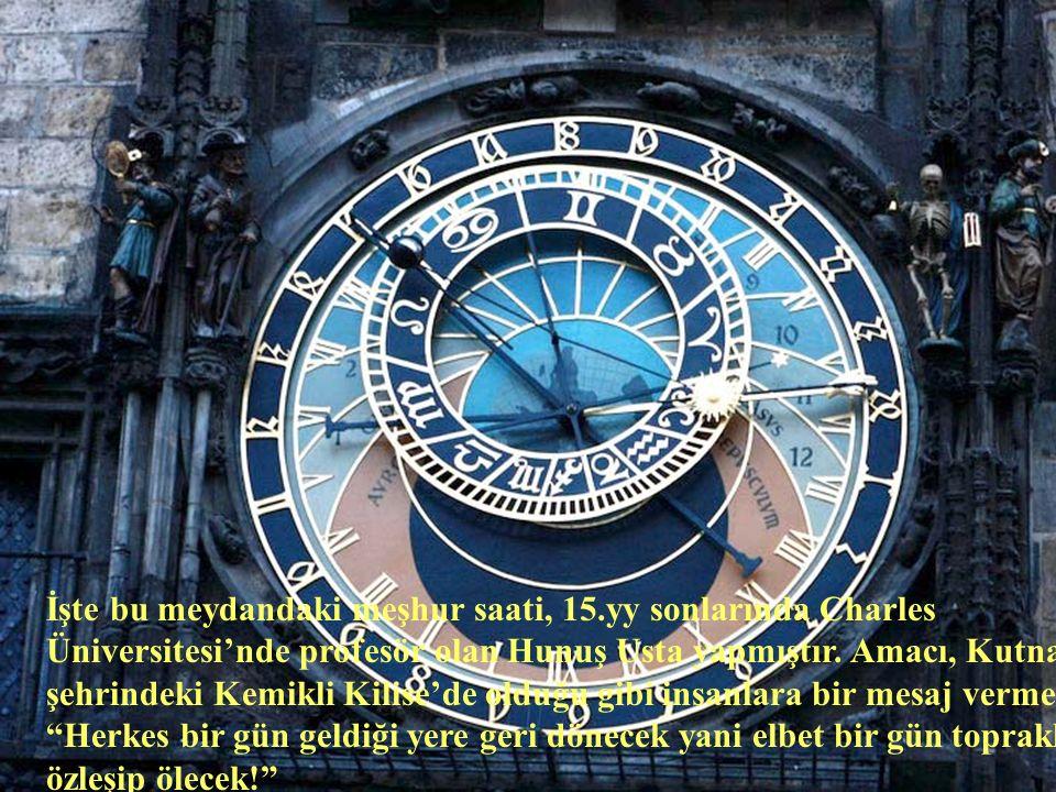 İşte bu meydandaki meşhur saati, 15.yy sonlarında Charles Üniversitesi'nde profesör olan Hunuş Usta yapmıştır.