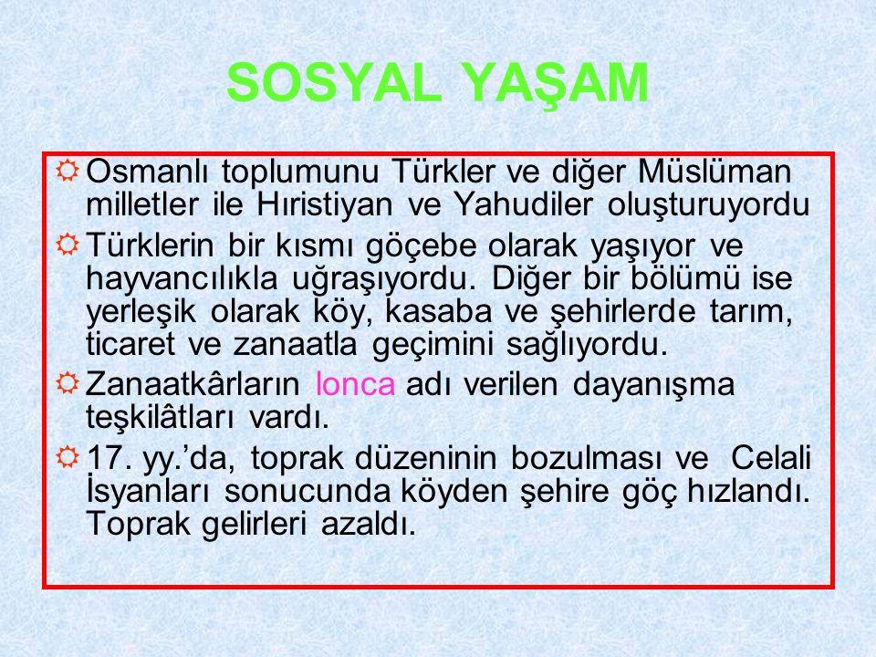SOSYAL YAŞAM  Osmanlı toplumunu Türkler ve diğer Müslüman milletler ile Hıristiyan ve Yahudiler oluşturuyordu  Türklerin bir kısmı göçebe olarak yaş