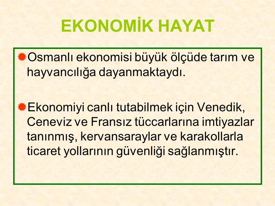 EKONOMİK HAYAT  Osmanlı ekonomisi büyük ölçüde tarım ve hayvancılığa dayanmaktaydı.  Ekonomiyi canlı tutabilmek için Venedik, Ceneviz ve Fransız tüc