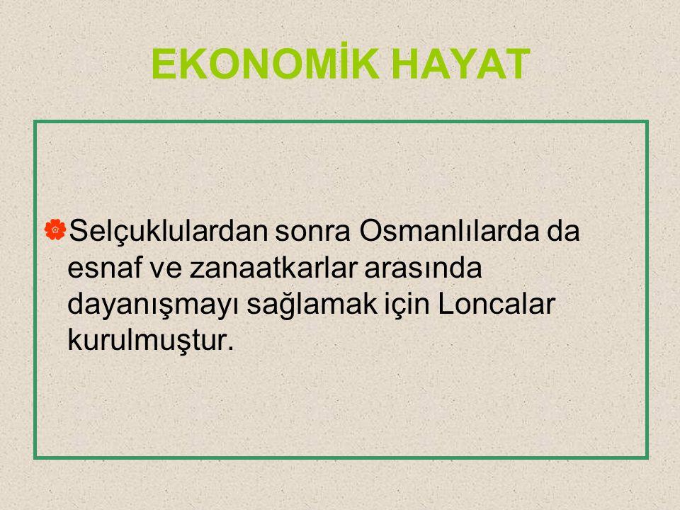 EKONOMİK HAYAT  Selçuklulardan sonra Osmanlılarda da esnaf ve zanaatkarlar arasında dayanışmayı sağlamak için Loncalar kurulmuştur.