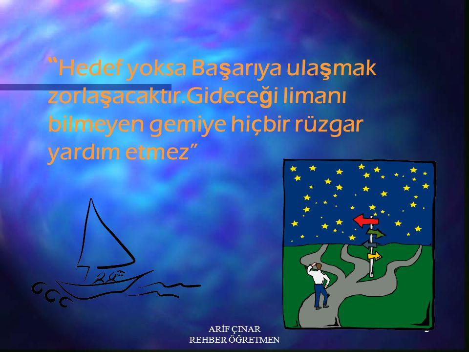"""ARİF ÇINAR REHBER ÖĞRETMEN 2 """" Hedef yoksa Ba ş arıya ula ş mak zorla ş acaktır.Gidece ğ i limanı bilmeyen gemiye hiçbir rüzgar yardım etmez"""""""