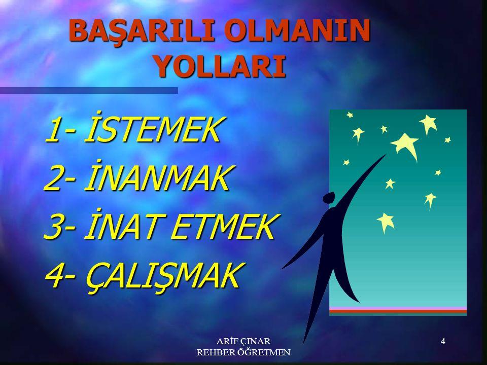 ARİF ÇINAR REHBER ÖĞRETMEN 4 BAŞARILI OLMANIN YOLLARI 1- İSTEMEK 2- İNANMAK 3- İNAT ETMEK 4- ÇALIŞMAK
