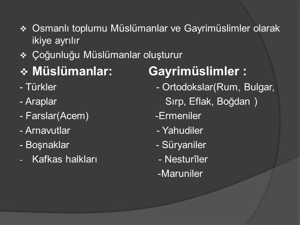  Osmanlı toplumu Müslümanlar ve Gayrimüslimler olarak ikiye ayrılır  Çoğunluğu Müslümanlar oluşturur  Müslümanlar: Gayrimüslimler : - Türkler - Ortodokslar(Rum, Bulgar, - Araplar Sırp, Eflak, Boğdan ) - Farslar(Acem) -Ermeniler - Arnavutlar - Yahudiler - Boşnaklar - Süryaniler - Kafkas halkları - Nesturîler -Maruniler