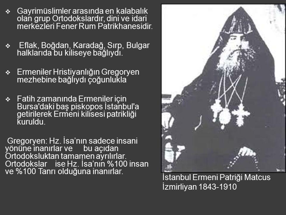 İstanbul Ermeni Patriği Matcus İzmirliyan 1843-1910  Gayrimüslimler arasında en kalabalık olan grup Ortodokslardır, dini ve idari merkezleri Fener Rum Patrikhanesidir.