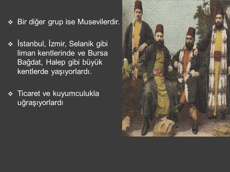  Bir diğer grup ise Musevilerdir.  İstanbul, İzmir, Selanik gibi liman kentlerinde ve Bursa Bağdat, Halep gibi büyük kentlerde yaşıyorlardı.  Ticar