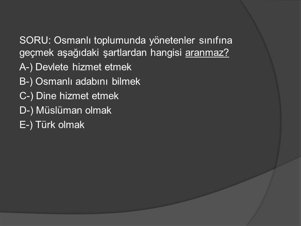 SORU: Osmanlı toplumunda yönetenler sınıfına geçmek aşağıdaki şartlardan hangisi aranmaz? A-) Devlete hizmet etmek B-) Osmanlı adabını bilmek C-) Dine