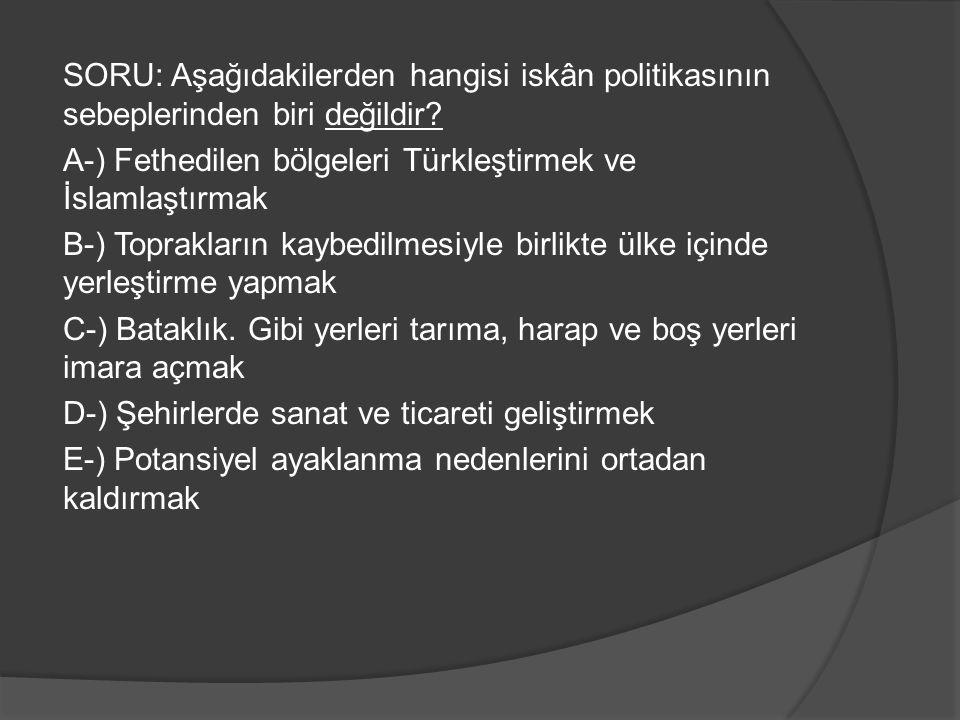 SORU: Aşağıdakilerden hangisi iskân politikasının sebeplerinden biri değildir? A-) Fethedilen bölgeleri Türkleştirmek ve İslamlaştırmak B-) Toprakları