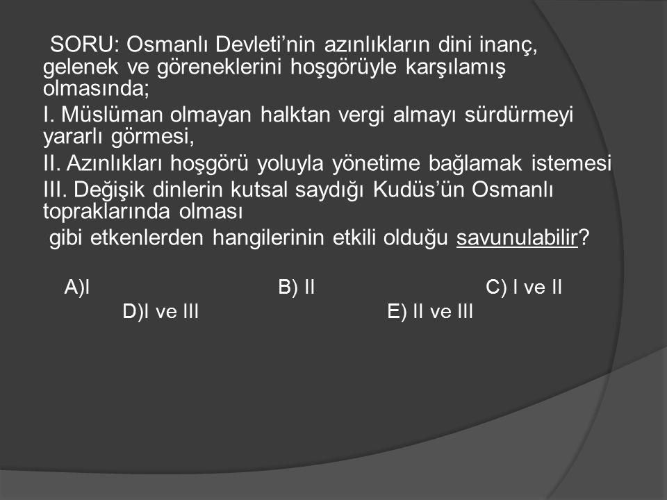 SORU: Osmanlı Devleti'nin azınlıkların dini inanç, gelenek ve göreneklerini hoşgörüyle karşılamış olmasında; I. Müslüman olmayan halktan vergi almayı