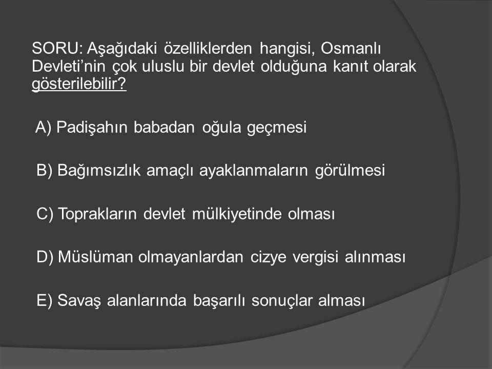 SORU: Aşağıdaki özelliklerden hangisi, Osmanlı Devleti'nin çok uluslu bir devlet olduğuna kanıt olarak gösterilebilir? A) Padişahın babadan oğula geçm