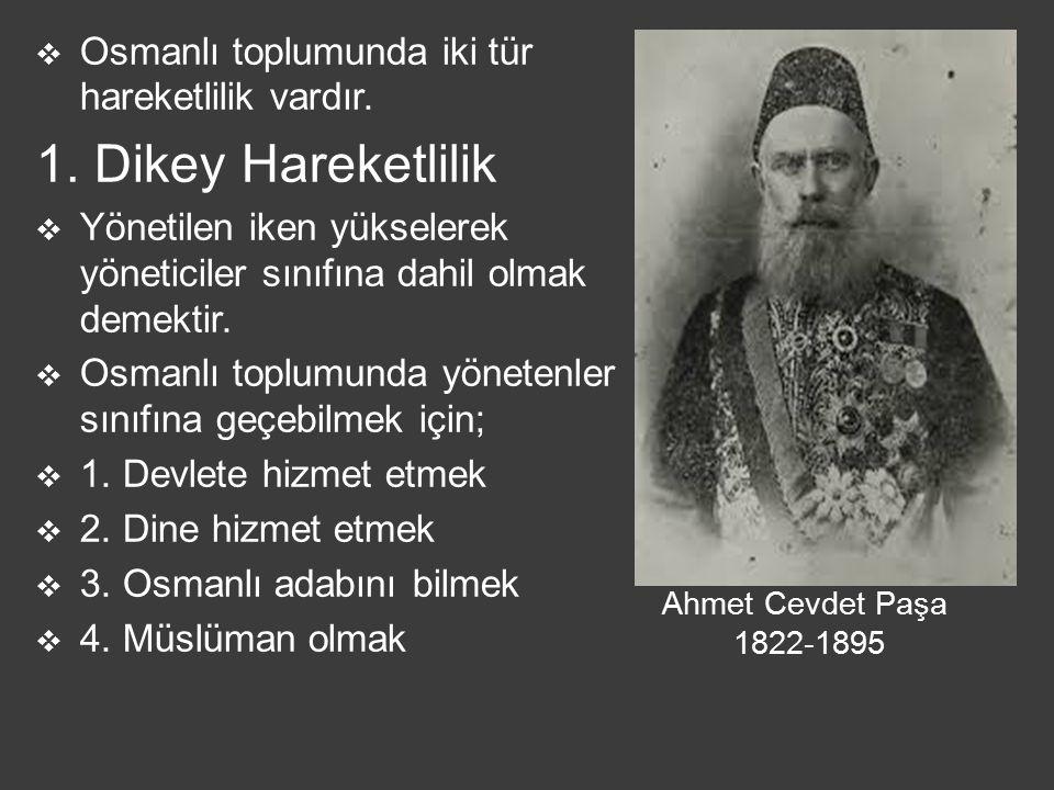 Ahmet Cevdet Paşa 1822-1895  Osmanlı toplumunda iki tür hareketlilik vardır. 1. Dikey Hareketlilik  Yönetilen iken yükselerek yöneticiler sınıfına d
