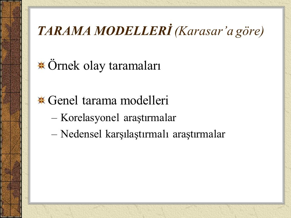 TARAMA MODELLERİ (Karasar'a göre) Örnek olay taramaları Genel tarama modelleri –Korelasyonel araştırmalar –Nedensel karşılaştırmalı araştırmalar