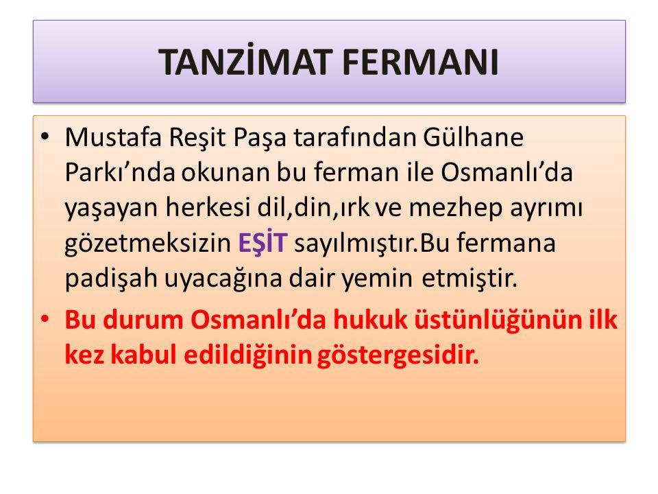 TANZİMAT FERMANI Mustafa Reşit Paşa tarafından Gülhane Parkı'nda okunan bu ferman ile Osmanlı'da yaşayan herkesi dil,din,ırk ve mezhep ayrımı gözetmeksizin EŞİT sayılmıştır.Bu fermana padişah uyacağına dair yemin etmiştir.