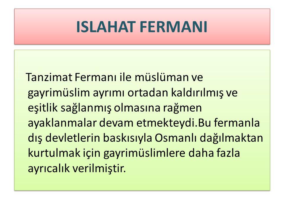 ISLAHAT FERMANI Tanzimat Fermanı ile müslüman ve gayrimüslim ayrımı ortadan kaldırılmış ve eşitlik sağlanmış olmasına rağmen ayaklanmalar devam etmekteydi.Bu fermanla dış devletlerin baskısıyla Osmanlı dağılmaktan kurtulmak için gayrimüslimlere daha fazla ayrıcalık verilmiştir.