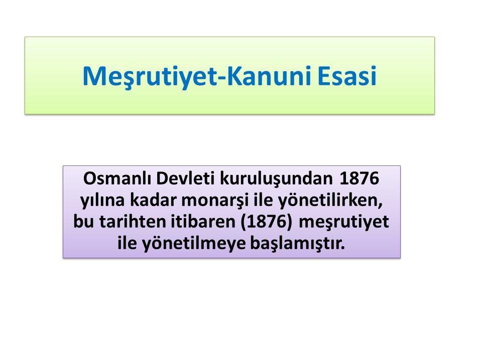 Meşrutiyet-Kanuni Esasi Osmanlı Devleti kuruluşundan 1876 yılına kadar monarşi ile yönetilirken, bu tarihten itibaren (1876) meşrutiyet ile yönetilmeye başlamıştır.