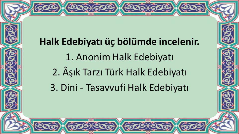 Halk Edebiyatı üç bölümde incelenir. 1. Anonim Halk Edebiyatı 2. Âşık Tarzı Türk Halk Edebiyatı 3. Dini - Tasavvufi Halk Edebiyatı