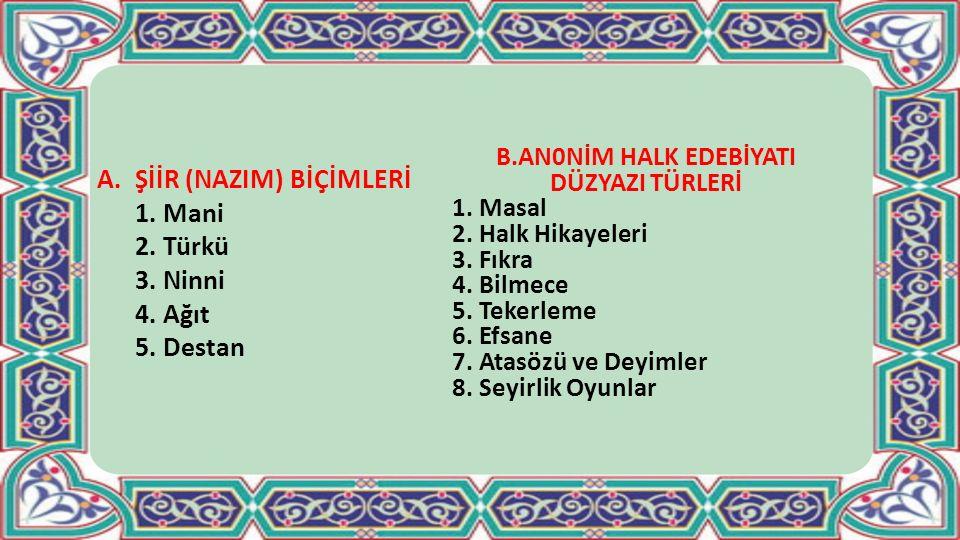 A.ŞİİR (NAZIM) BİÇİMLERİ 1. Mani 2. Türkü 3. Ninni 4. Ağıt 5. Destan B.AN0NİM HALK EDEBİYATI DÜZYAZI TÜRLERİ 1. Masal 2. Halk Hikayeleri 3. Fıkra 4. B