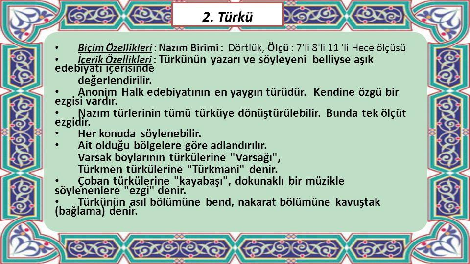 2. Türkü Biçim Özellikleri : Nazım Birimi : Dörtlük, Ölçü : 7'li 8'li 11 'li Hece ölçüsü İçerik Özellikleri : Türkünün yazarı ve söyleyeni belliyse aş